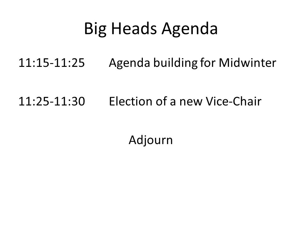 Big Heads Agenda 11:15-11:25Agenda building for Midwinter 11:25-11:30Election of a new Vice-Chair Adjourn