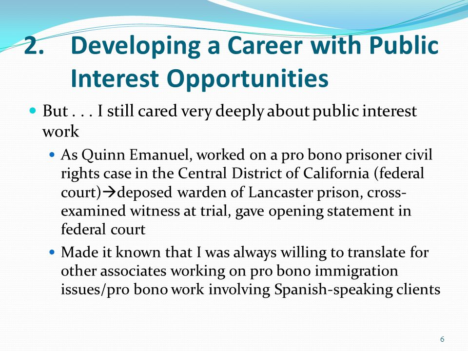 2.Developing a Career with Public Interest Opportunities But... I still cared very deeply about public interest work As Quinn Emanuel, worked on a pro