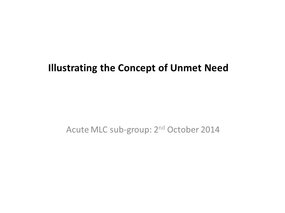 Illustrating the Concept of Unmet Need Acute MLC sub-group: 2 nd October 2014