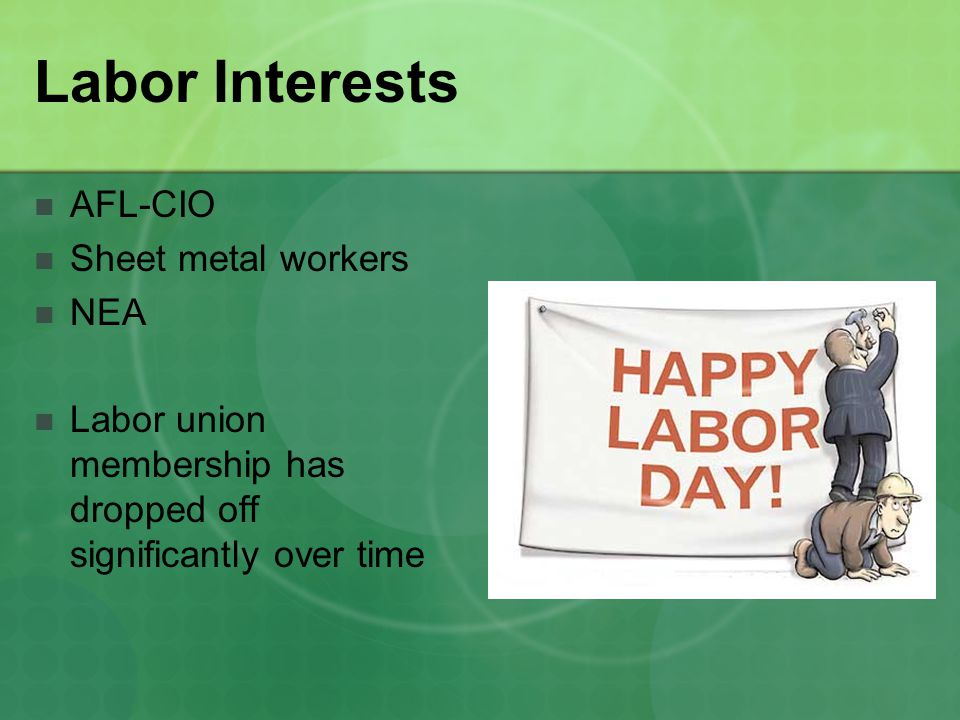 Labor Interests AFL-CIO Sheet metal workers NEA Labor union membership has dropped off significantly over time