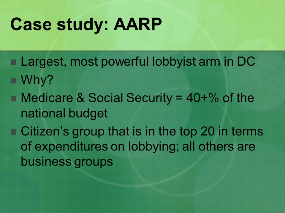 Case study: AARP Largest, most powerful lobbyist arm in DC Why.