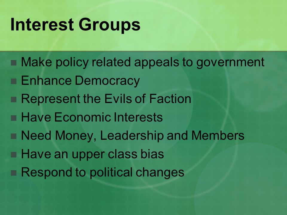 Interest Groups Make policy related appeals to government Enhance Democracy Represent the Evils of Faction Have Economic Interests Need Money, Leadership and Members Have an upper class bias Respond to political changes