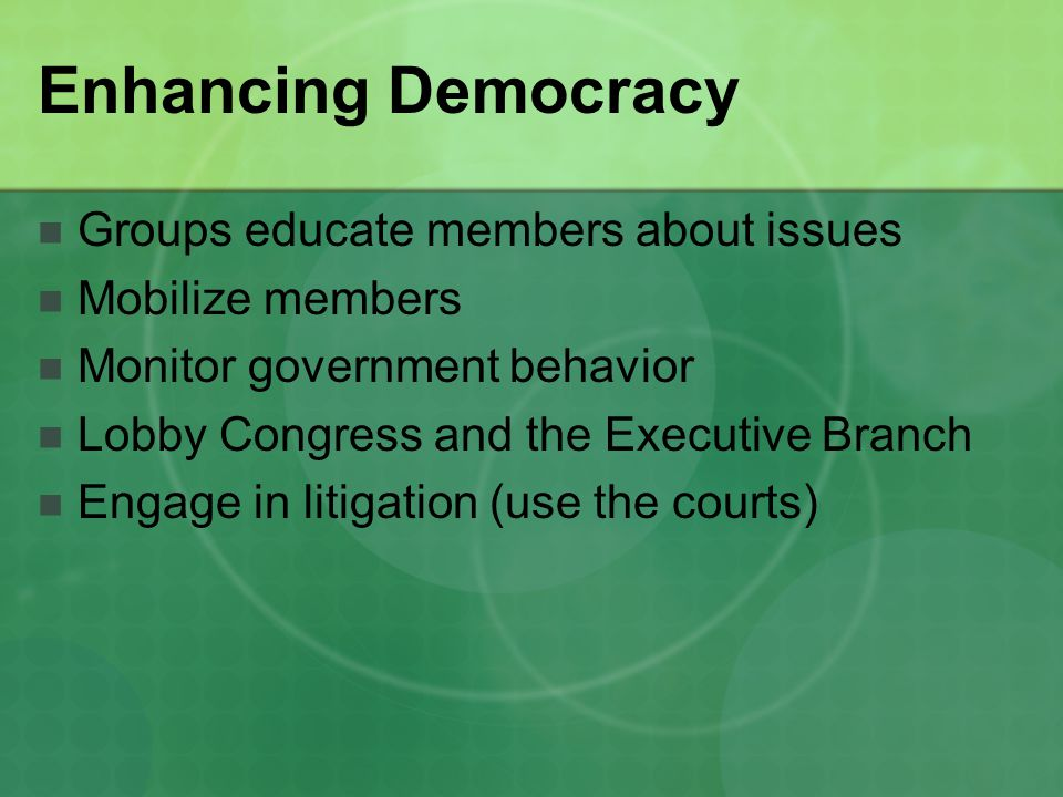 Enhancing Democracy Groups educate members about issues Mobilize members Monitor government behavior Lobby Congress and the Executive Branch Engage in litigation (use the courts)