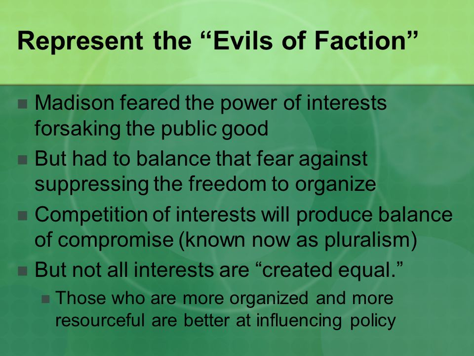 Represent the Evils of Faction Madison feared the power of interests forsaking the public good But had to balance that fear against suppressing the freedom to organize Competition of interests will produce balance of compromise (known now as pluralism) But not all interests are created equal. Those who are more organized and more resourceful are better at influencing policy