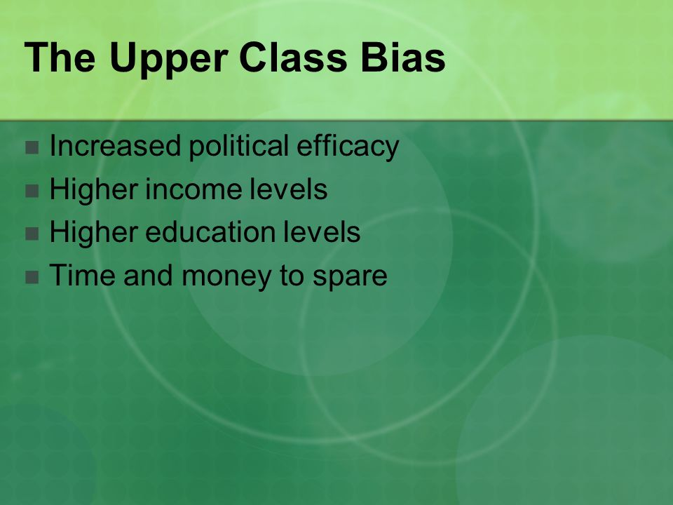 The Upper Class Bias Increased political efficacy Higher income levels Higher education levels Time and money to spare