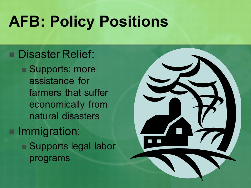 AFB: Policy Positions Disaster Relief: Supports: more assistance for farmers that suffer economically from natural disasters Immigration: Supports legal labor programs