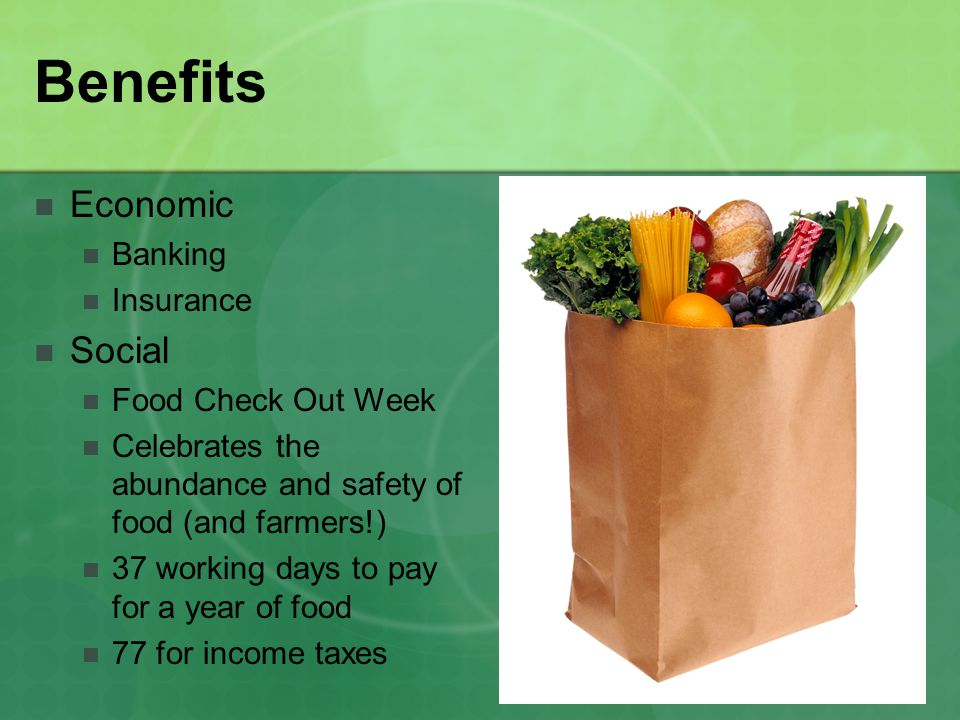 Benefits Economic Banking Insurance Social Food Check Out Week Celebrates the abundance and safety of food (and farmers!) 37 working days to pay for a year of food 77 for income taxes