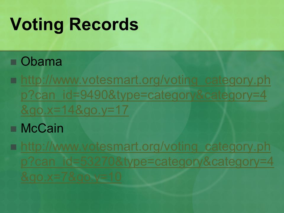 Voting Records Obama http://www.votesmart.org/voting_category.ph p can_id=9490&type=category&category=4 &go.x=14&go.y=17 http://www.votesmart.org/voting_category.ph p can_id=9490&type=category&category=4 &go.x=14&go.y=17 McCain http://www.votesmart.org/voting_category.ph p can_id=53270&type=category&category=4 &go.x=7&go.y=10 http://www.votesmart.org/voting_category.ph p can_id=53270&type=category&category=4 &go.x=7&go.y=10