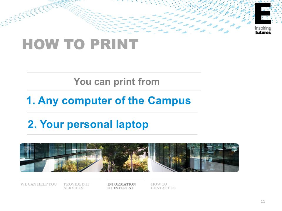 11 WE CAN HELP YOU INFORMATION OF INTEREST PROVIDED IT SERVICES HOW TO CONTACT US HOW TO PRINT You can print from 1. Any computer of the Campus 2. You