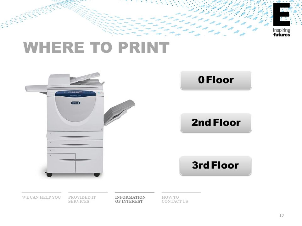 12 WHERE TO PRINT 0 Floor 2nd Floor 3rd Floor WE CAN HELP YOU INFORMATION OF INTEREST PROVIDED IT SERVICES HOW TO CONTACT US