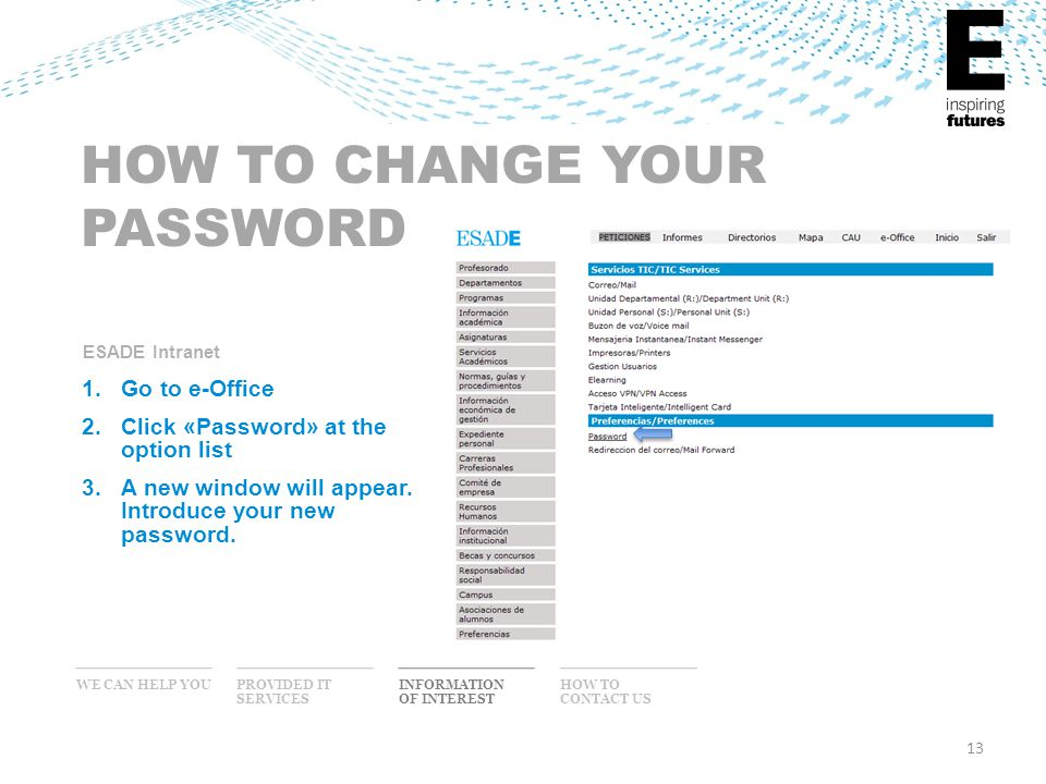 13 WE CAN HELP YOU INFORMATION OF INTEREST PROVIDED IT SERVICES HOW TO CONTACT US HOW TO CHANGE YOUR PASSWORD 1.Go to e-Office 2.Click «Password» at the option list 3.A new window will appear.