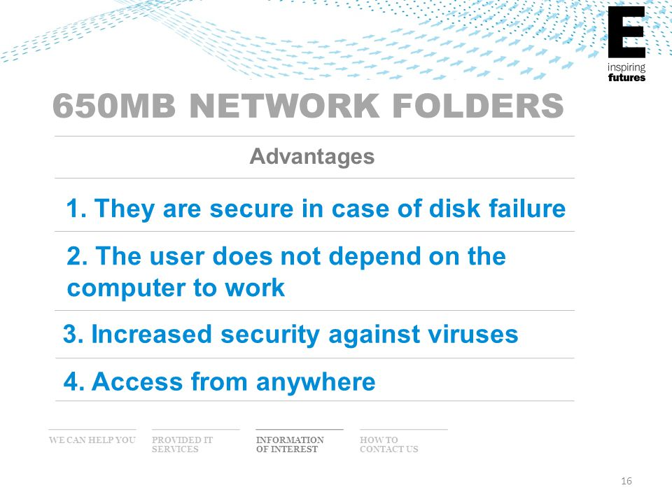 16 WE CAN HELP YOU INFORMATION OF INTEREST PROVIDED IT SERVICES HOW TO CONTACT US Advantages 650MB NETWORK FOLDERS 1. They are secure in case of disk