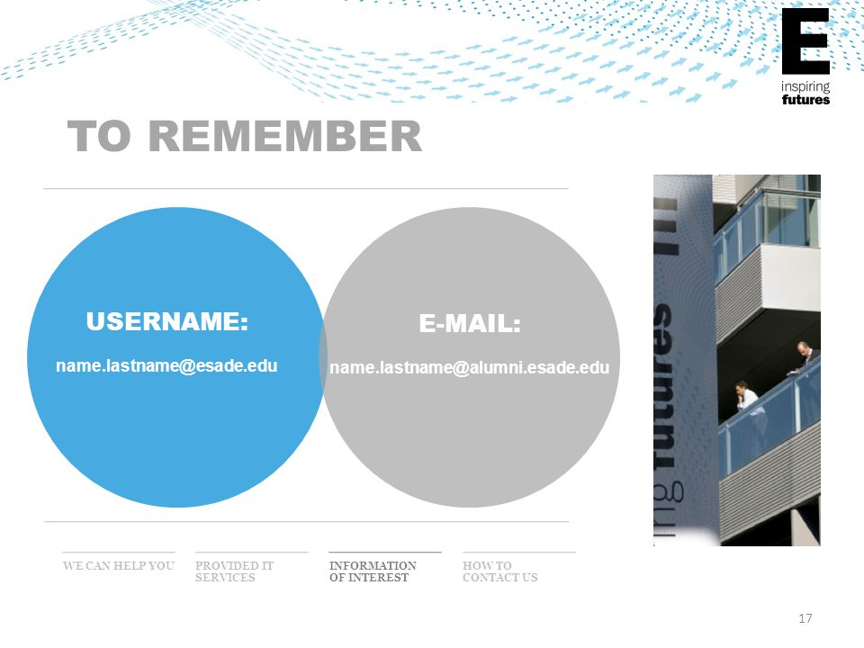 17 WE CAN HELP YOU INFORMATION OF INTEREST PROVIDED IT SERVICES HOW TO CONTACT US TO REMEMBER USERNAME: name.lastname@esade.edu E-MAIL: name.lastname@