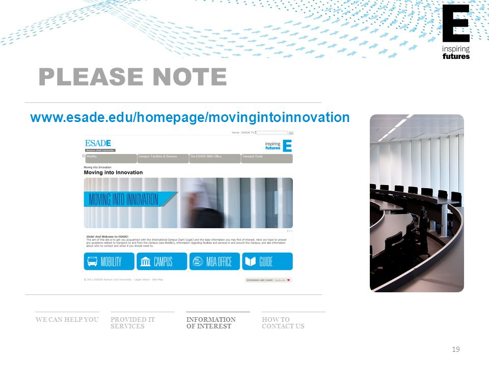 19 WE CAN HELP YOU INFORMATION OF INTEREST PROVIDED IT SERVICES HOW TO CONTACT US PLEASE NOTE www.esade.edu/homepage/movingintoinnovation