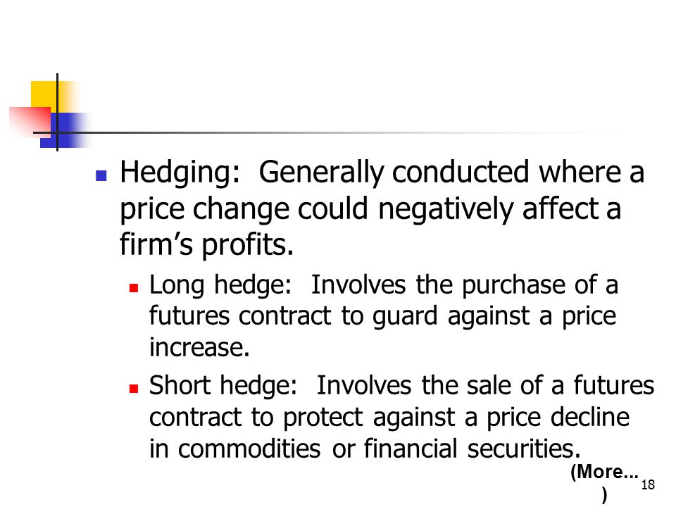 18 Hedging: Generally conducted where a price change could negatively affect a firm's profits.