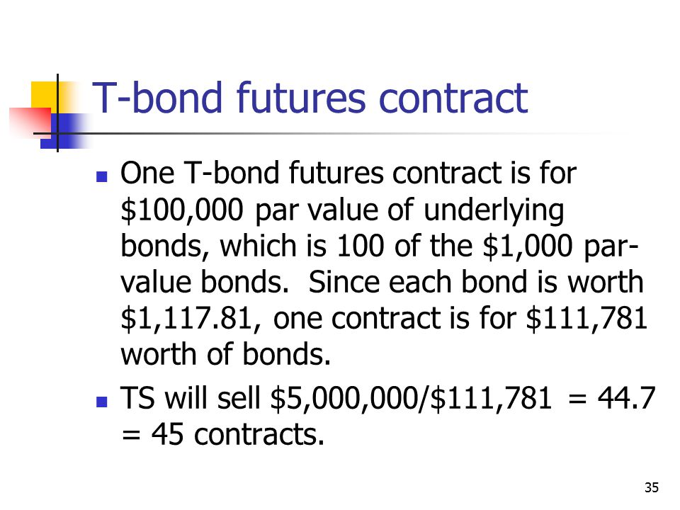 35 T-bond futures contract One T-bond futures contract is for $100,000 par value of underlying bonds, which is 100 of the $1,000 par- value bonds.