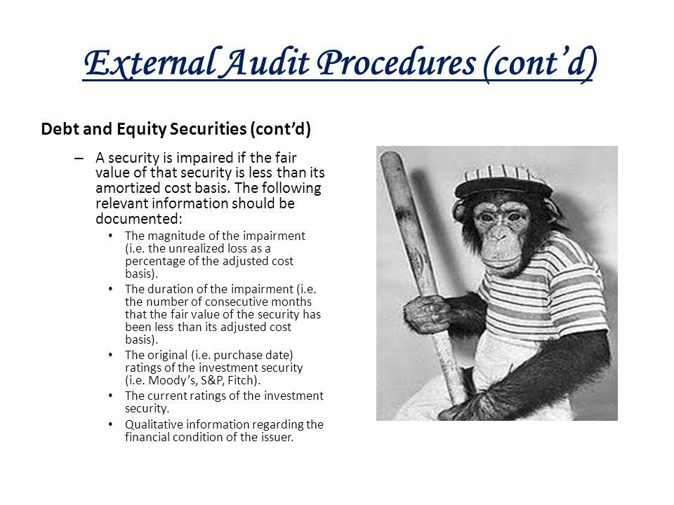 External Audit Procedures (cont'd) Debt and Equity Securities (cont'd) – A security is impaired if the fair value of that security is less than its am