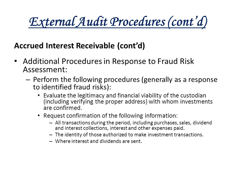 External Audit Procedures (cont'd) Accrued Interest Receivable (cont'd) Additional Procedures in Response to Fraud Risk Assessment: – Perform the foll