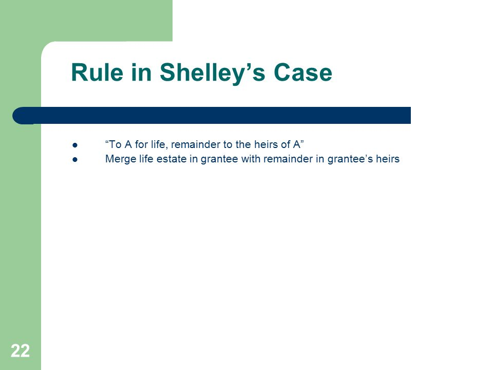 "Rule in Shelley's Case ""To A for life, remainder to the heirs of A"" Merge life estate in grantee with remainder in grantee's heirs 22"