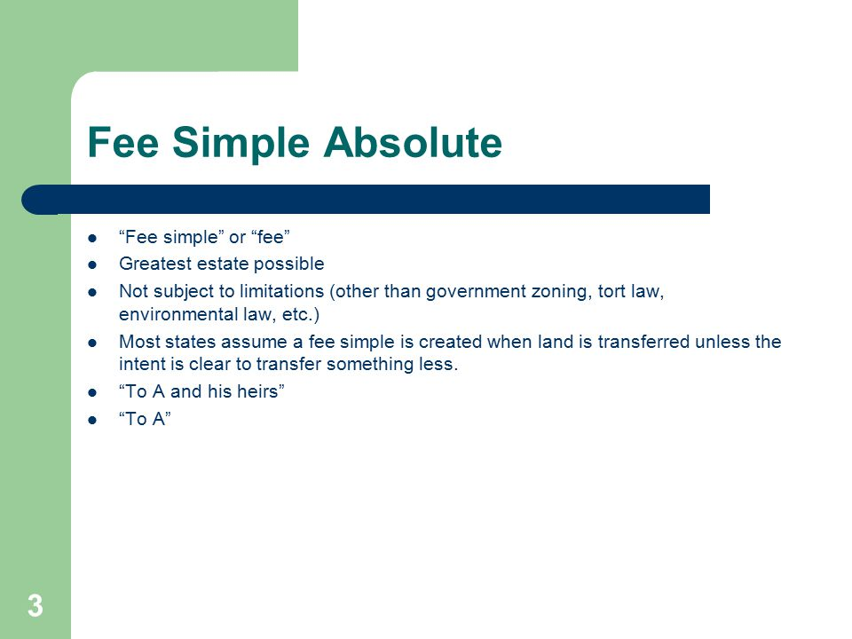 "Fee Simple Absolute ""Fee simple"" or ""fee"" Greatest estate possible Not subject to limitations (other than government zoning, tort law, environmental l"