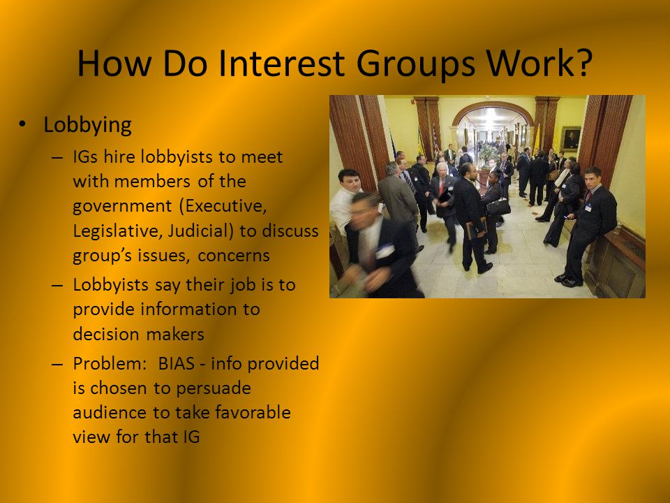 How Do Interest Groups Work? Lobbying – IGs hire lobbyists to meet with members of the government (Executive, Legislative, Judicial) to discuss group'