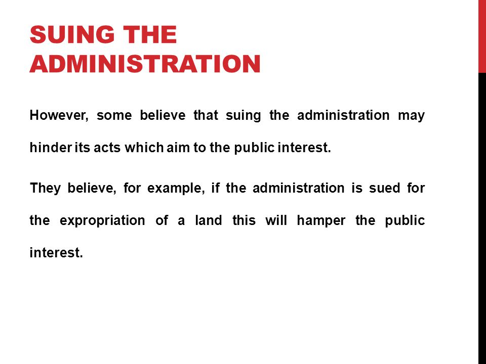 SUING THE ADMINISTRATION However, some believe that suing the administration may hinder its acts which aim to the public interest.