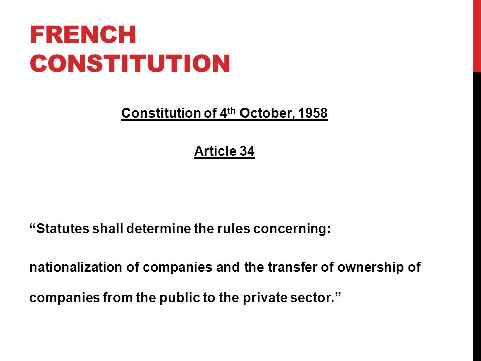 FRENCH CONSTITUTION Constitution of 4 th October, 1958 Article 34 Statutes shall determine the rules concerning: nationalization of companies and the transfer of ownership of companies from the public to the private sector.