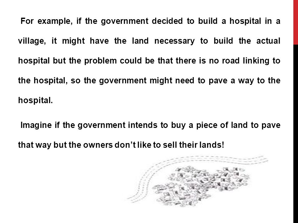For example, if the government decided to build a hospital in a village, it might have the land necessary to build the actual hospital but the problem could be that there is no road linking to the hospital, so the government might need to pave a way to the hospital.