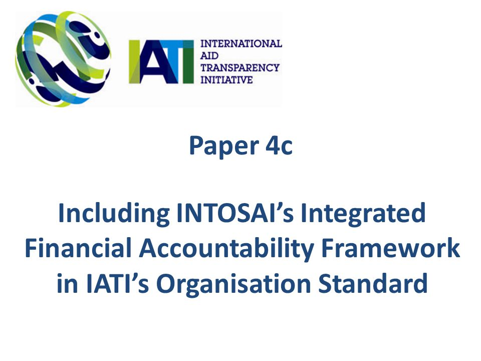 Paper 4c Including INTOSAI's Integrated Financial Accountability Framework in IATI's Organisation Standard