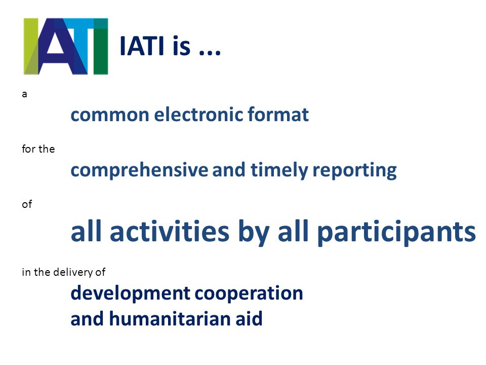 IATI is... a common electronic format for the comprehensive and timely reporting of all activities by all participants in the delivery of development
