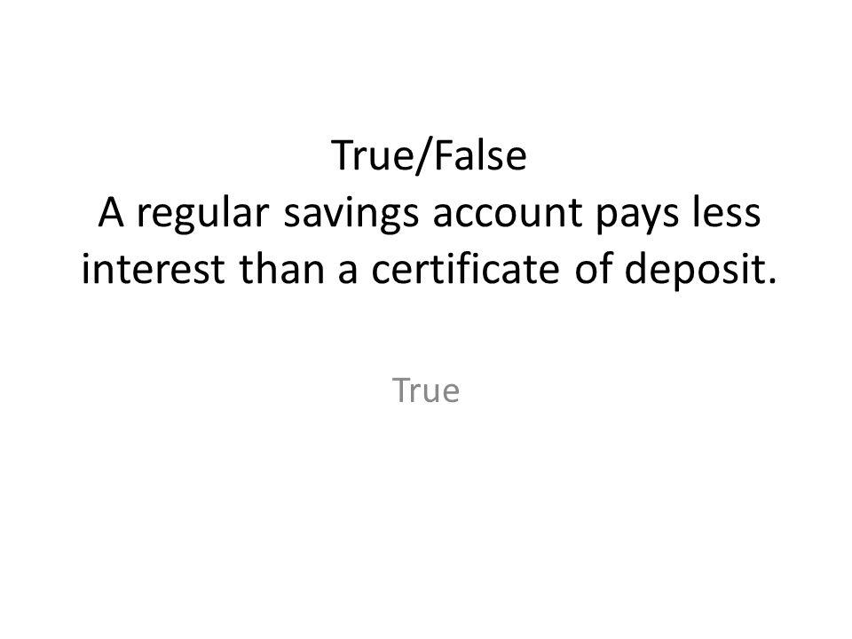 True/False A regular savings account pays less interest than a certificate of deposit. True