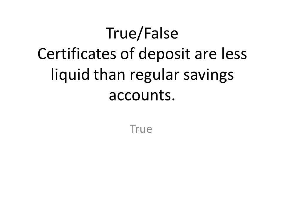 True/False Certificates of deposit are less liquid than regular savings accounts. True