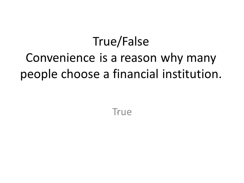 True/False Convenience is a reason why many people choose a financial institution. True