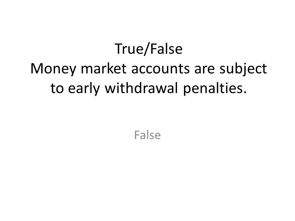 True/False Money market accounts are subject to early withdrawal penalties. False