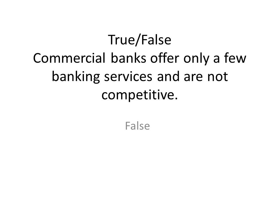 True/False Commercial banks offer only a few banking services and are not competitive. False