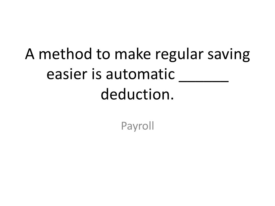A method to make regular saving easier is automatic ______ deduction. Payroll