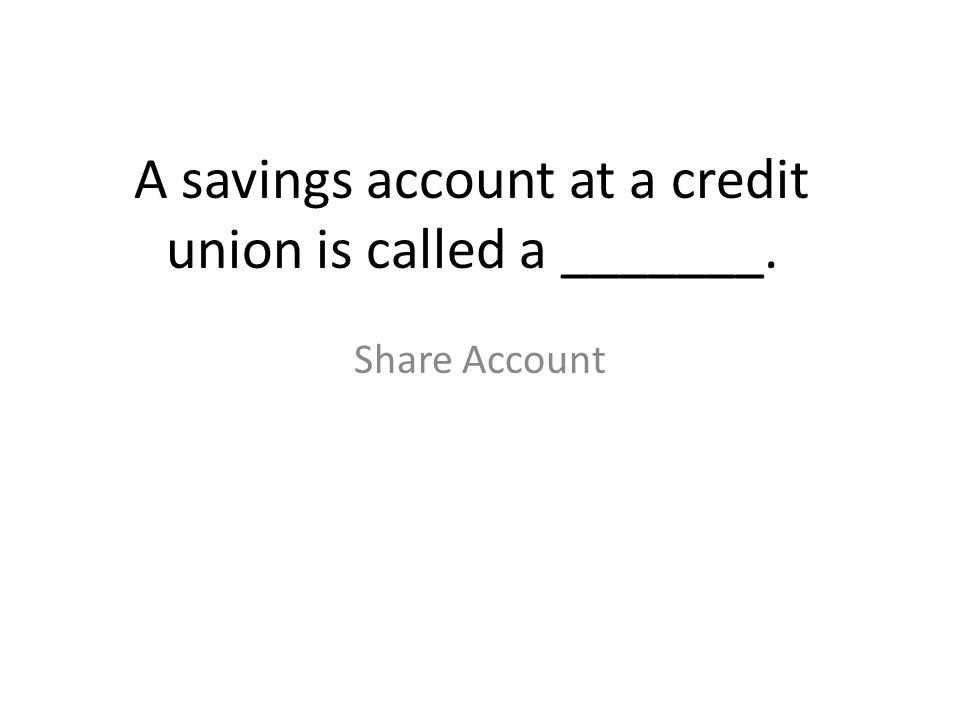 A savings account at a credit union is called a _______. Share Account
