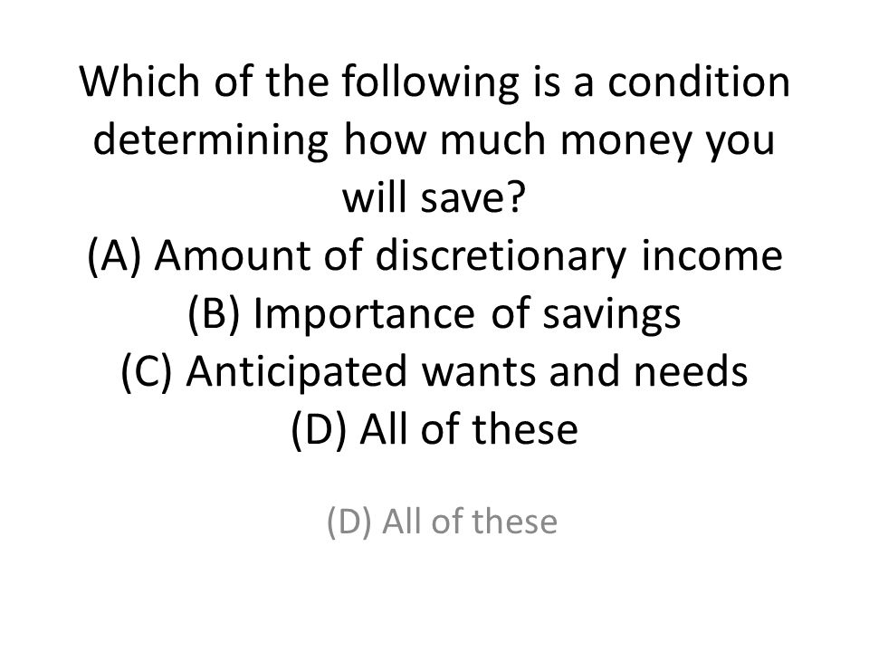 Which of the following is a condition determining how much money you will save? (A) Amount of discretionary income (B) Importance of savings (C) Antic