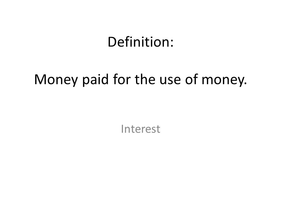 Definition: Money paid for the use of money. Interest