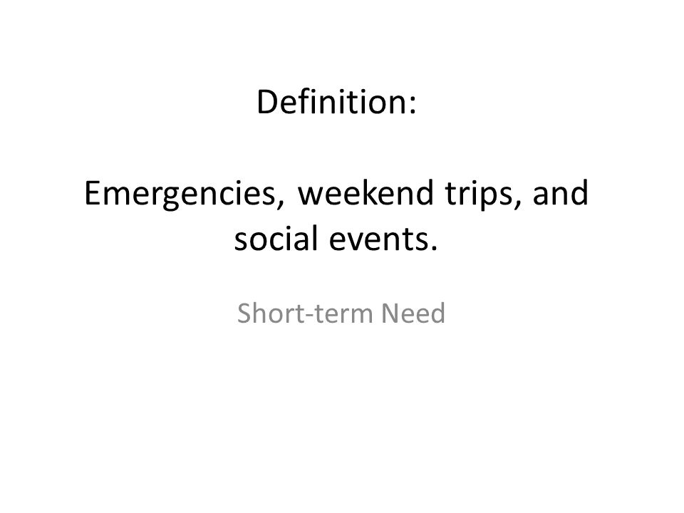 Definition: Emergencies, weekend trips, and social events. Short-term Need