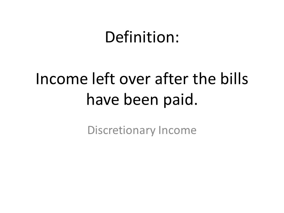 Definition: Income left over after the bills have been paid. Discretionary Income