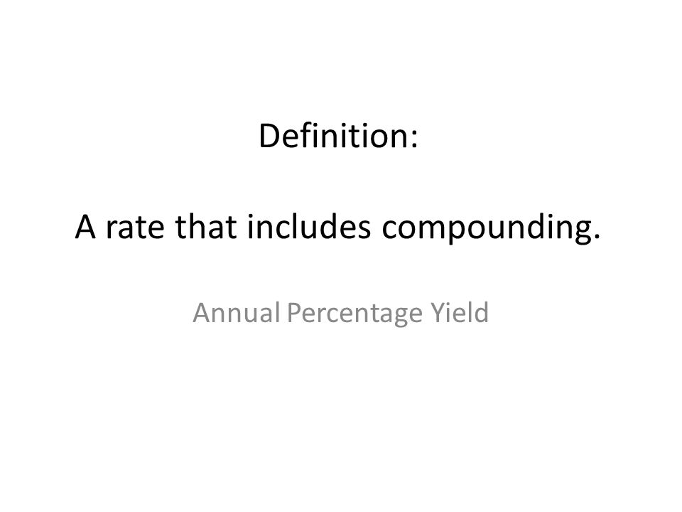 Definition: A rate that includes compounding. Annual Percentage Yield