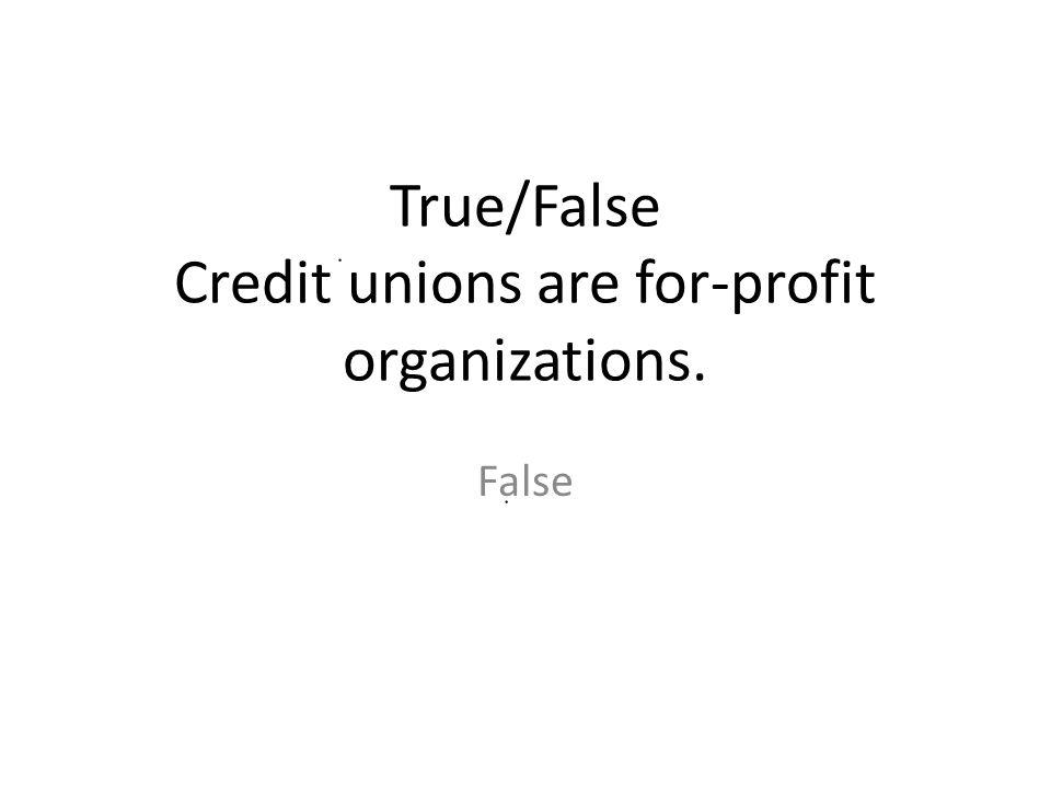 True/False Credit unions are for-profit organizations. False