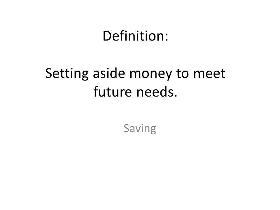 Definition: Setting aside money to meet future needs. Saving