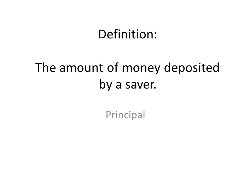 Definition: The amount of money deposited by a saver. Principal