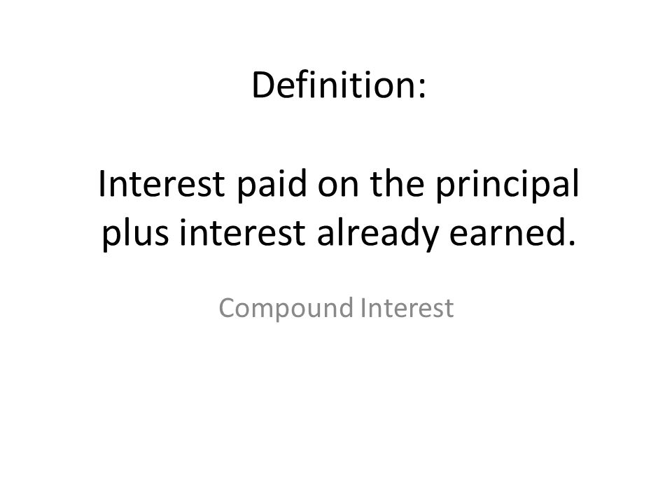 Definition: Interest paid on the principal plus interest already earned. Compound Interest