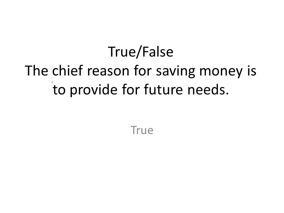 True/False The chief reason for saving money is to provide for future needs. True
