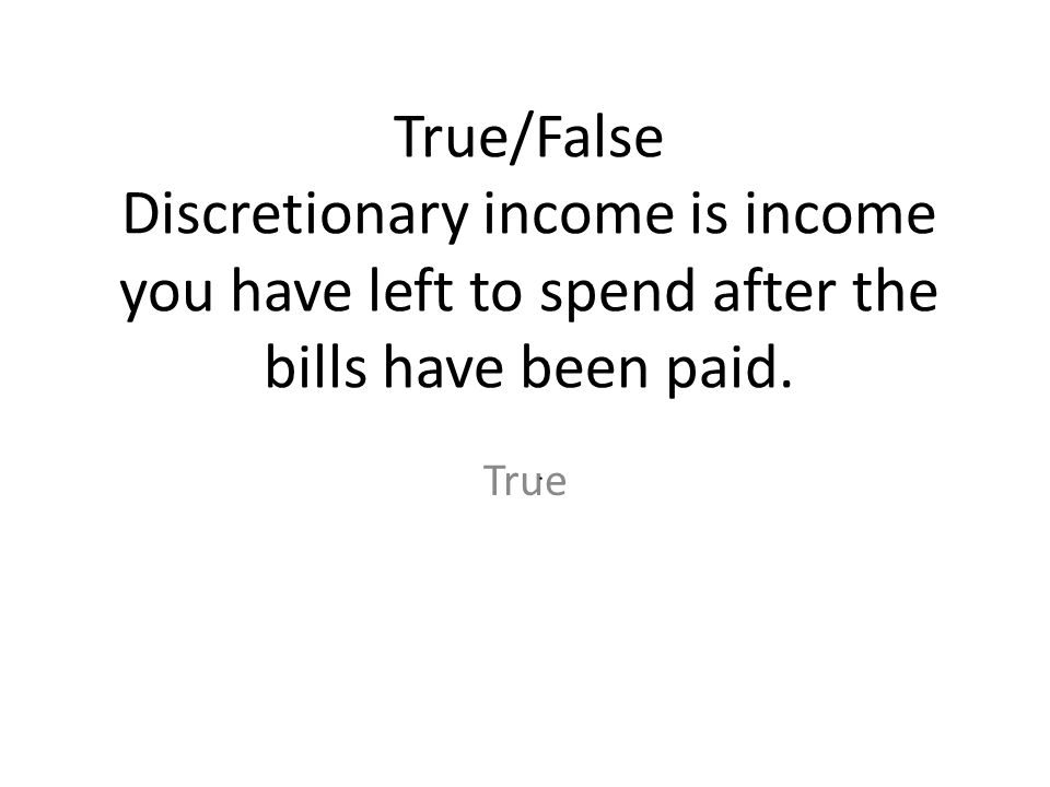 True/False Discretionary income is income you have left to spend after the bills have been paid. True