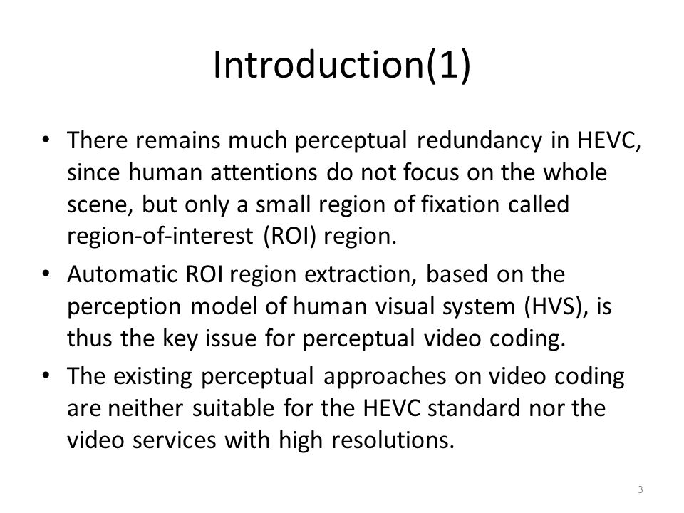 Introduction(1) There remains much perceptual redundancy in HEVC, since human attentions do not focus on the whole scene, but only a small region of fixation called region-of-interest (ROI) region.