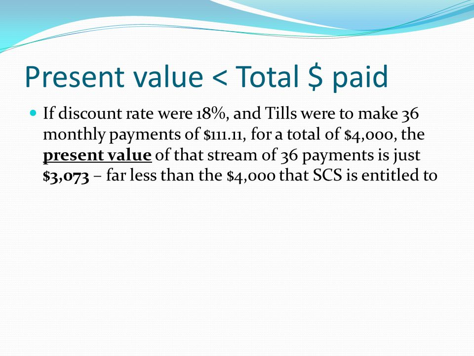 Present value < Total $ paid If discount rate were 18%, and Tills were to make 36 monthly payments of $111.11, for a total of $4,000, the present value of that stream of 36 payments is just $3,073 – far less than the $4,000 that SCS is entitled to